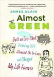 Almost Green: How I built an Eco-Room, Ditched My SUV, Alienated My In-Laws, and Saved 1/6th of a Billionth of the Planet/James Glave