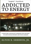 Addicted to Energy : A Venture Capitalist's Perspective on How to Save Our Economy and Our Climate/Elton B. Sherwin, Jr.