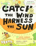 Catch the Wind, Harness the Sun: 22 Super-Charged Projects for Kids/Michael J. Caduto