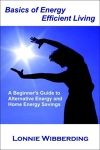 Basics of Energy Efficient Living: A Beginner's Guide to Alternative Energy and Home Energy Savings/by Lonnie Wibberding