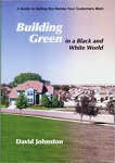 Building Green in a Black and White World: A Guide to Selling the Homes Your Customers Want/David Johnston