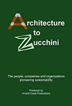 Architecture to Zucchini [videorecording]: The People, Companies and Organizations Pioneering Sustainability/Arnold Creek Productions Presents